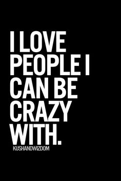 I love people I can be crazy with.
