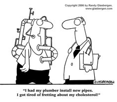 """""""I had my plumber install new pipes.  I got tired of fretting about my cholesterol!"""""""