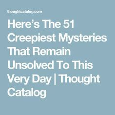 Here's The 51 Creepiest Mysteries That Remain Unsolved To This Very Day | Thought Catalog