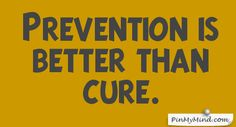 Proverbs - Prevention is better than cure.