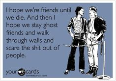 I HOPE WE'RE FRIENDS TILL WE DIE ..AND THEN ... - http://www.razmtaz.com/i-hope-were-friends-till-we-die-and-then/