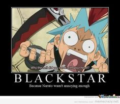 Black Star: because Naruto wasn't annoying enough, funny, text, quote; I Love Anime, Awesome Anime, Me Me Me Anime, Soul And Maka, Soul Eater, Anime Soul, Otaku, Nerd, Geek Stuff