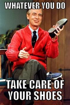Whatever you do, take care of your shoes ;) - Mr. Rogers, the phan