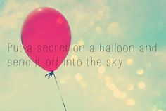 Put a secret on a balloon and send it off into the sky