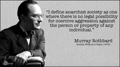 I define anarchist society as one where there is no legal possibility for coercive aggression against the person or property of any individual. - Murray Rothbard