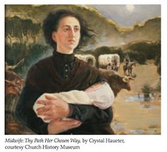 """""""Midwife, Thy Path Her Chosen Way"""" by Crystal Haueter    """"This third painting that hangs in my office depicts a pioneer midwife. It reminds me that one woman, with one skill, can be a blessing to many. An example of this is my great-great grandmother, Mary Ann Hamblin, who was a midwife. She helped bring over 2,000 babies into this world. She made a valuable contribution to the Lord's storehouse of time and talents."""" - Sister Julie B. Beck, former General Relief Society President"""