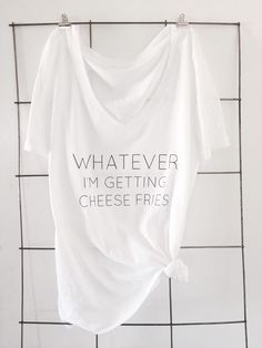 A personal favorite from my Etsy shop https://www.etsy.com/listing/267575549/whatever-cheese-fries-t-shirt   Mean girls, mean girls quotes, whatever I'm getting cheese fries, statement tees