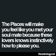 """Pisces: """"The #Pisces will make you feel like you met your soul mate because these lovers know instinctively how to please you."""""""