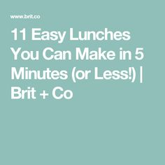 11 Easy Lunches You Can Make in 5 Minutes (or Less!) | Brit + Co