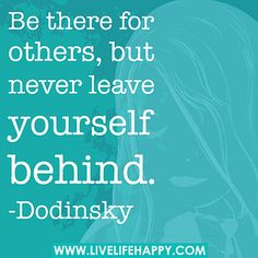 Be there for others, but never leave yourself behind. -Dodinsky by deeplifequotes, via Flickr