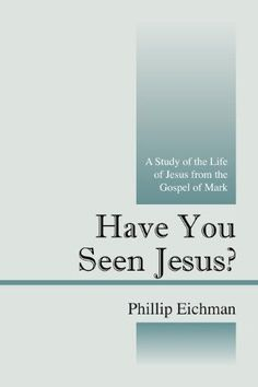 Have You Seen Jesus?:A Study of the Life of Jesus from the Gospel of Mark