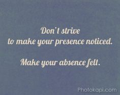 Dont strive to make your presence noticed. Make your absence felt.