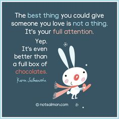The best thing you could give someone you love is not a thing. It's your full attention. Yep. It's even better than a full box of chocolates. @notsalmon (click bunny for more #inspirational #quotes )