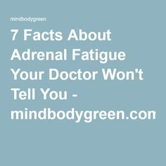 7 Facts About Adrenal Fatigue Your Doctor Won't Tell You - mindbodygreen.com