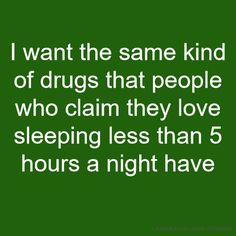 I want the same kind of drugs that people who claim they love sleeping less than 5 hours a night have