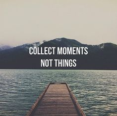 Collect moments, not things..