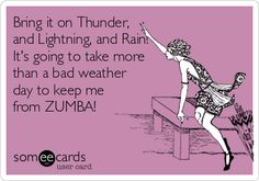 Bring it on Thunder, and Lightning, and Rain! It's going to take more than a bad weather day to keep me from ZUMBA!