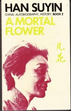 Han Suyin- A Mortal Flower (1966). an autobiography by Han Suyin. It covers the years 1928 to 1938: her growing up in China and her journey to Belgium and her mother's family. Also her marriage to a rising officer in the Kuomintang and the retreat to Chungking in the face of the Japanese invasion of China.