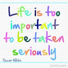 Life is too important to be taken seriously. Oscar Wilde Chill out, live! be happy don't worry about anything else Positive Quote
