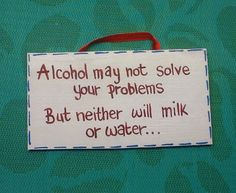 Alcohol may not solve your problems but neither will milk or water. www.facebook.com/handpaintedbyp