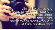 Life is like a camera:  focus on what's important,  capture the good times,  develop from the negatives,  and if things don't work out,  just take another shot.