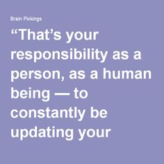 """""""That's your responsibility as a person, as a human being — to constantly be updating your positions on as many things as possible. And if you don't contradict yourself on a regular basis, then you're not thinking."""""""
