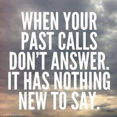 When your past calls, dont answer ...even if calls 16 times. I know this already!