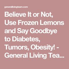 Believe It or Not, Use Frozen Lemons and Say Goodbye to Diabetes, Tumors, Obesity! - General Living Team
