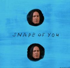 IM IN LOVE WITH THE SNAPE OF YOUUUUUUUU OH A OH A OH A