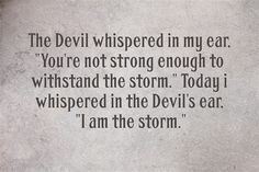 "The Devil whispered in my ear: ""You are not strong enough to withstand the storm"". Today I whispered in the Devil's ear: ""I am the storm"""