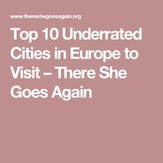 Top 10 Underrated Cities in Europe to Visit – There She Goes Again