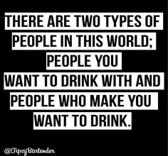 Two types of people in this world: people you want to drink with and people who make you want to drink!