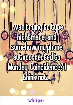 """Someone from North Salt Lake, Utah, US posted a whisper, which reads """"I was trying to type nightmare, and somehow my phone autocorrected to Monday. I think not. Hilarious, Funny Stuff, Whisper Confessions, Whisper App, Reality Check, Have A Laugh, Really Funny Memes, Coincidences"""
