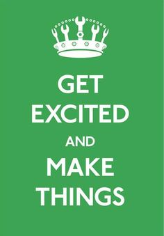 Get Excited and Make Things!