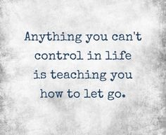 Sometimes  U Just Have to.... LET GO  = Another LESSON... In YOUR Life.... To GROW