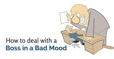 These are some of the simple things which you can do in order to deal with your boss, in the event of him being in a bad mood