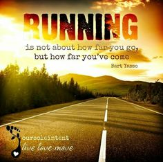 Running is not about how far you go, but how far you've come. -Bart Yasso