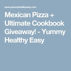 Mexican Pizza + Ultimate Cookbook Giveaway! - Yummy Healthy Easy