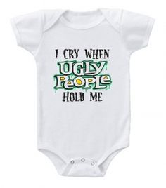 Kiditude - I Cry When Ugly People Hold Me Baby Onesie $16.95 Read more: http://www.kiditude.com/catalog/funny-baby-clothes/i-cry-when-ugly-people-hold-me-baby-onesie-570.html