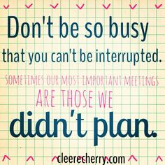 "Be interruptible :) Never be ""too busy"" for the people God places in your life along the way!"