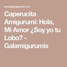 Caperucita Amigurumi: Hola, Mi Amor ¿Soy yo tu Lobo? - Galamigurumis