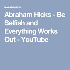 Abraham Hicks - Be Selfish and Everything Works Out - YouTube