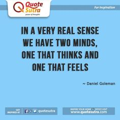 """In a very real sense we have two minds, one that thinks and one that feels"" - Daniel Goleman"