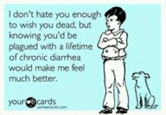 I don't hate you enough to wish you dead, but knowing you'd be plagued with a lifetime of chronic diarrhea would make me feel much better.
