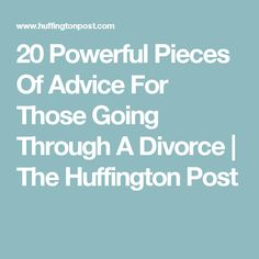 20 Powerful Pieces Of Advice For Those Going Through A Divorce | The Huffington Post