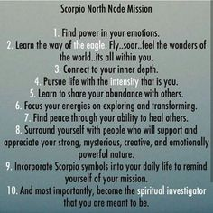 With North Node in Scorpio, our South Node is in Taurus. With North Node in the eighth house, our South Node is in the second house. A tendency to be overly self-reliant and set in our ways, to cling to our possessions (material and otherwise) and habits, to be too fearful of crisis and overly focused on security, and to attempt to achieve success through sheer will rather than listening to our sixth sense are some of the issues this position suggests. With this position, we need to loosen…