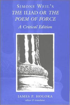 Simone Weil's The <I>Iliad</I> or the Poem of Force: A Critical Edition by Simone Weil http://www.amazon.com/dp/0820463612/ref=cm_sw_r_pi_dp_UNxzub0T77Z1K