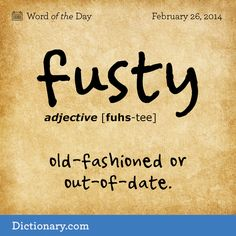 fusty  FUHS-tee  , adjective; 1. old-fashioned or out-of-date, as architecture, furnishings, or the like: They still live in that fusty, gingerbread house . 2. having a stale smell; moldy; musty: fusty rooms that were in need of a good airing . 3. stubbornly conservative or old-fashioned; fogyish.