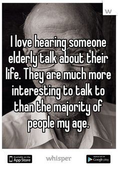I love hearing someone elderly talk about their life. They are much more interesting to talk to than the majority of people my age//