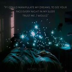 If I could manipulate my dreams to see your face every night in my sleep, trust me, I would.